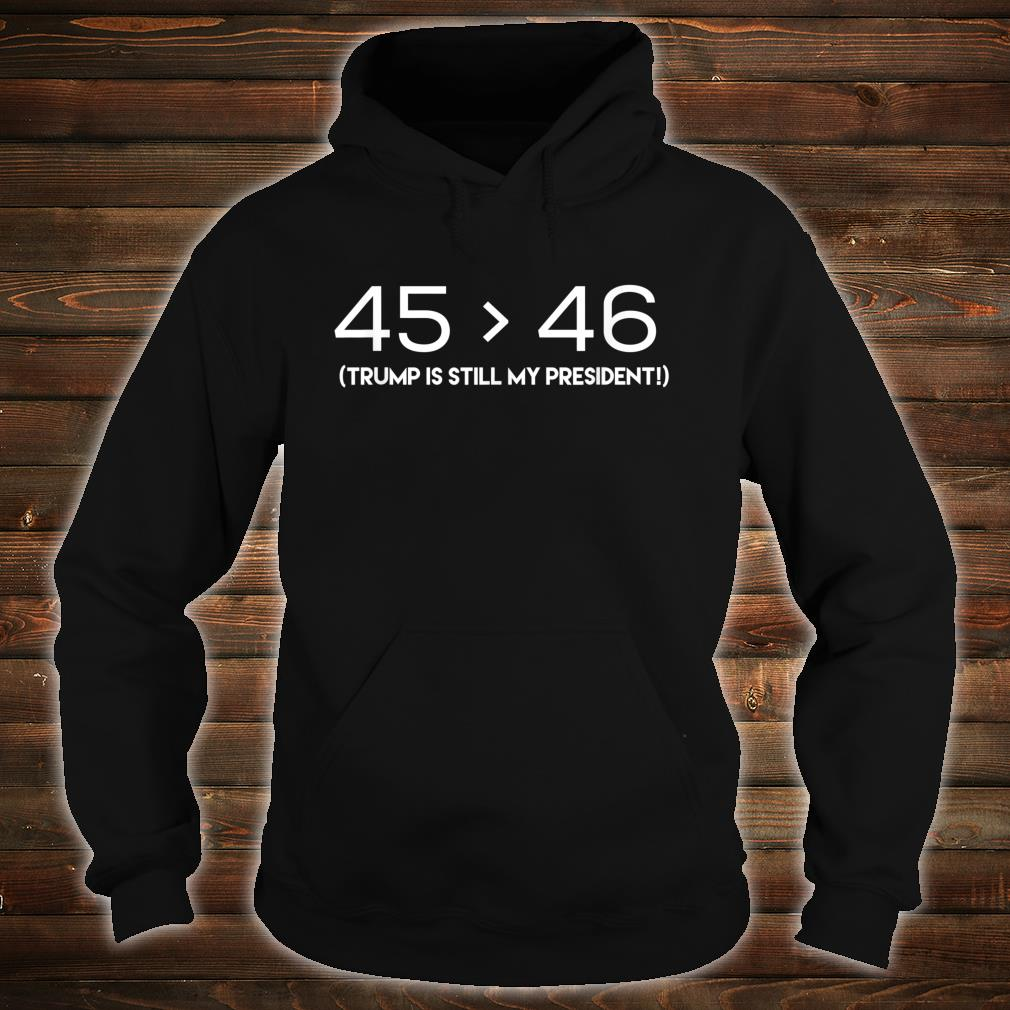 45 is Still Greater Than 46 Shirt hoodie