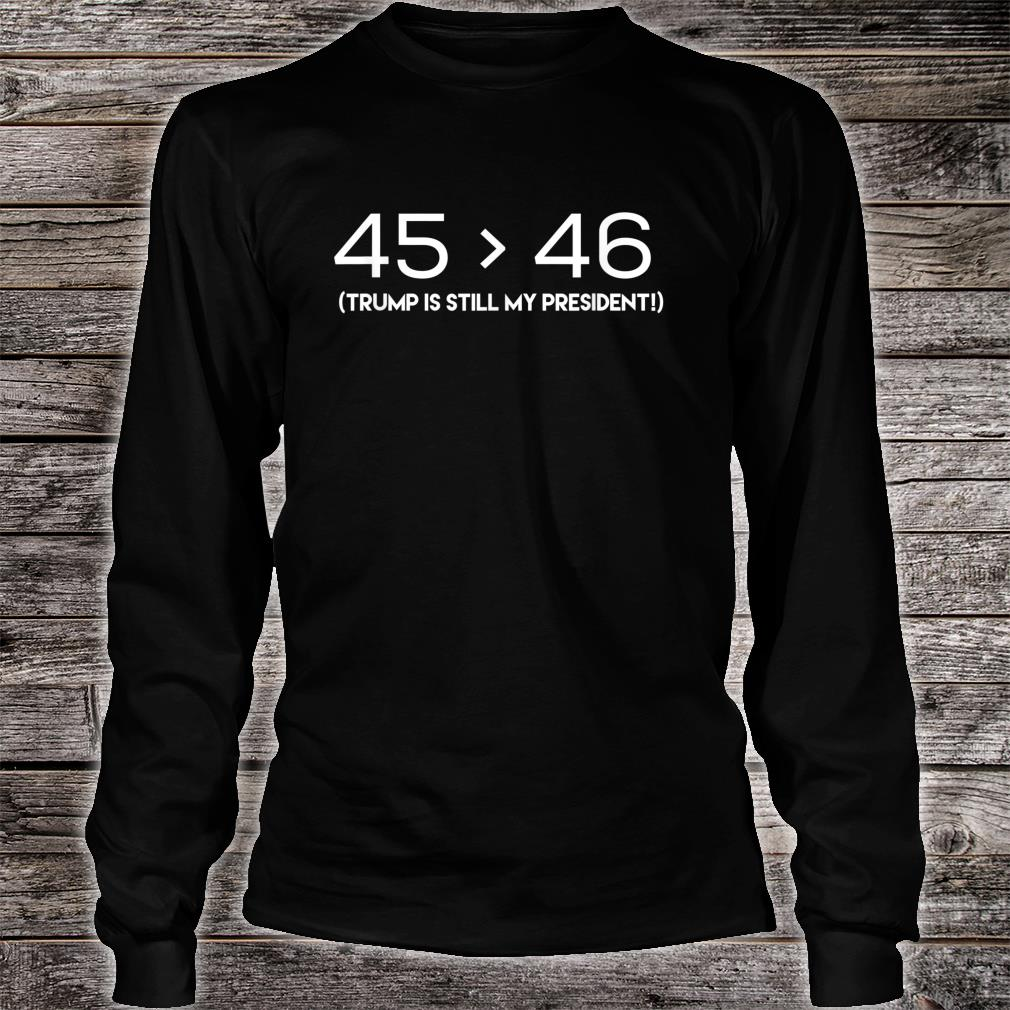 45 is Still Greater Than 46 Shirt long sleeved