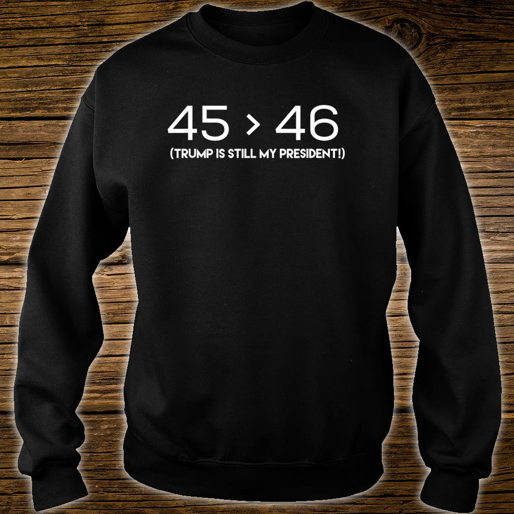 45 is Still Greater Than 46 Shirt sweater