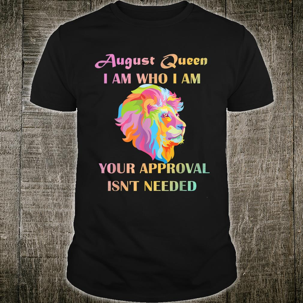 August Queen I Am Who I Am Your Approval Isn't Needed Lion Shirt