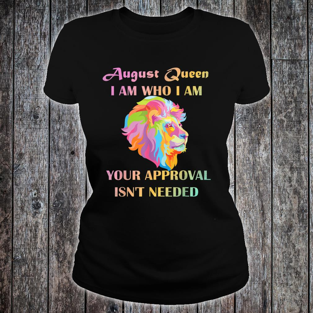 August Queen I Am Who I Am Your Approval Isn't Needed Lion Shirt ladies tee
