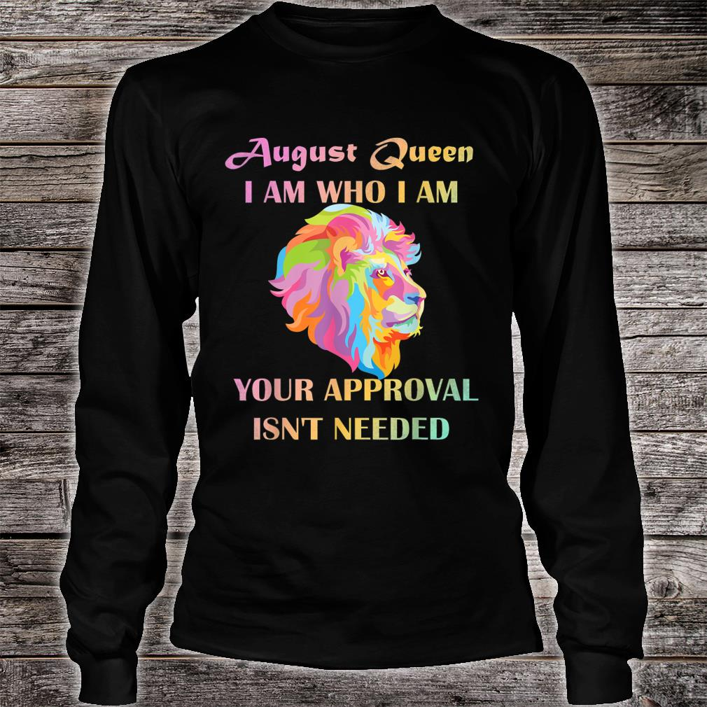 August Queen I Am Who I Am Your Approval Isn't Needed Lion Shirt long sleeved