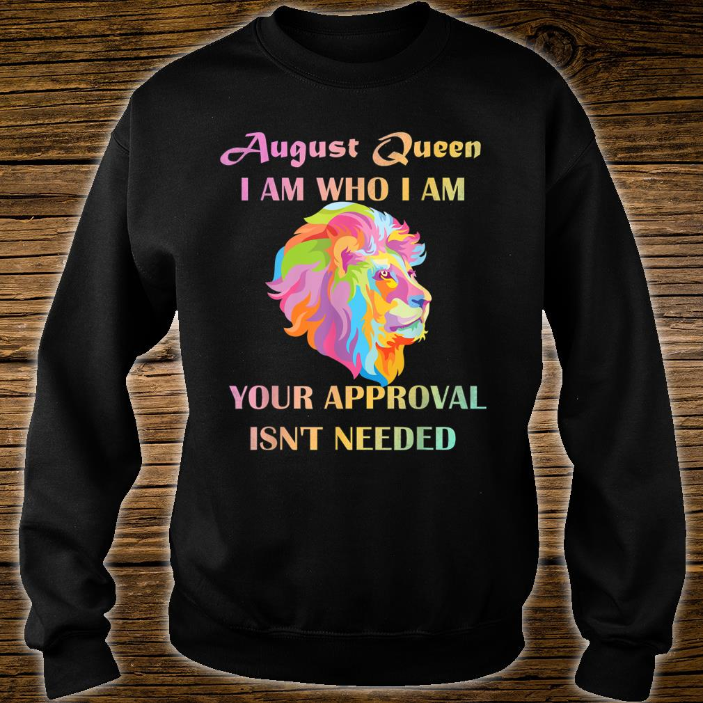 August Queen I Am Who I Am Your Approval Isn't Needed Lion Shirt sweater