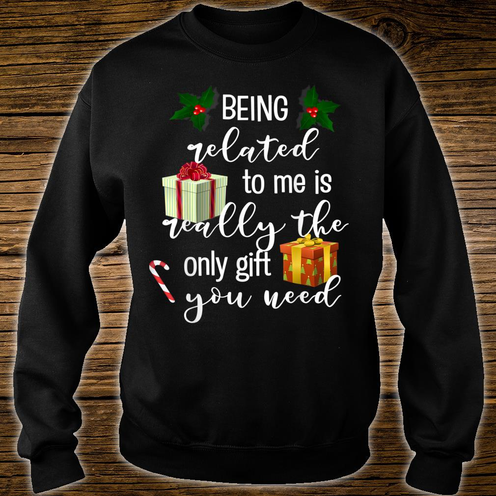 Being Related To Me Is Really the Only You Need Shirt sweater