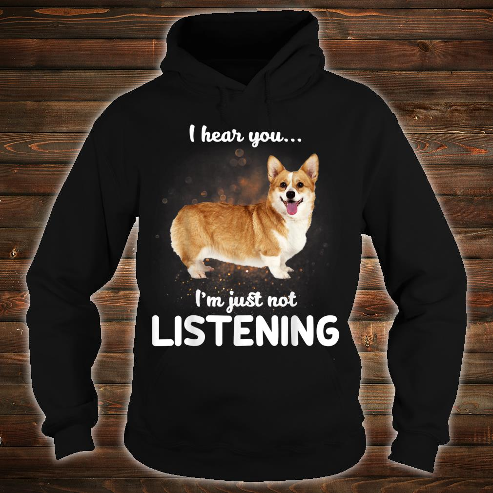 Cardigan Welsh Corgi I Hear You Not Listening Dog Shirt hoodie