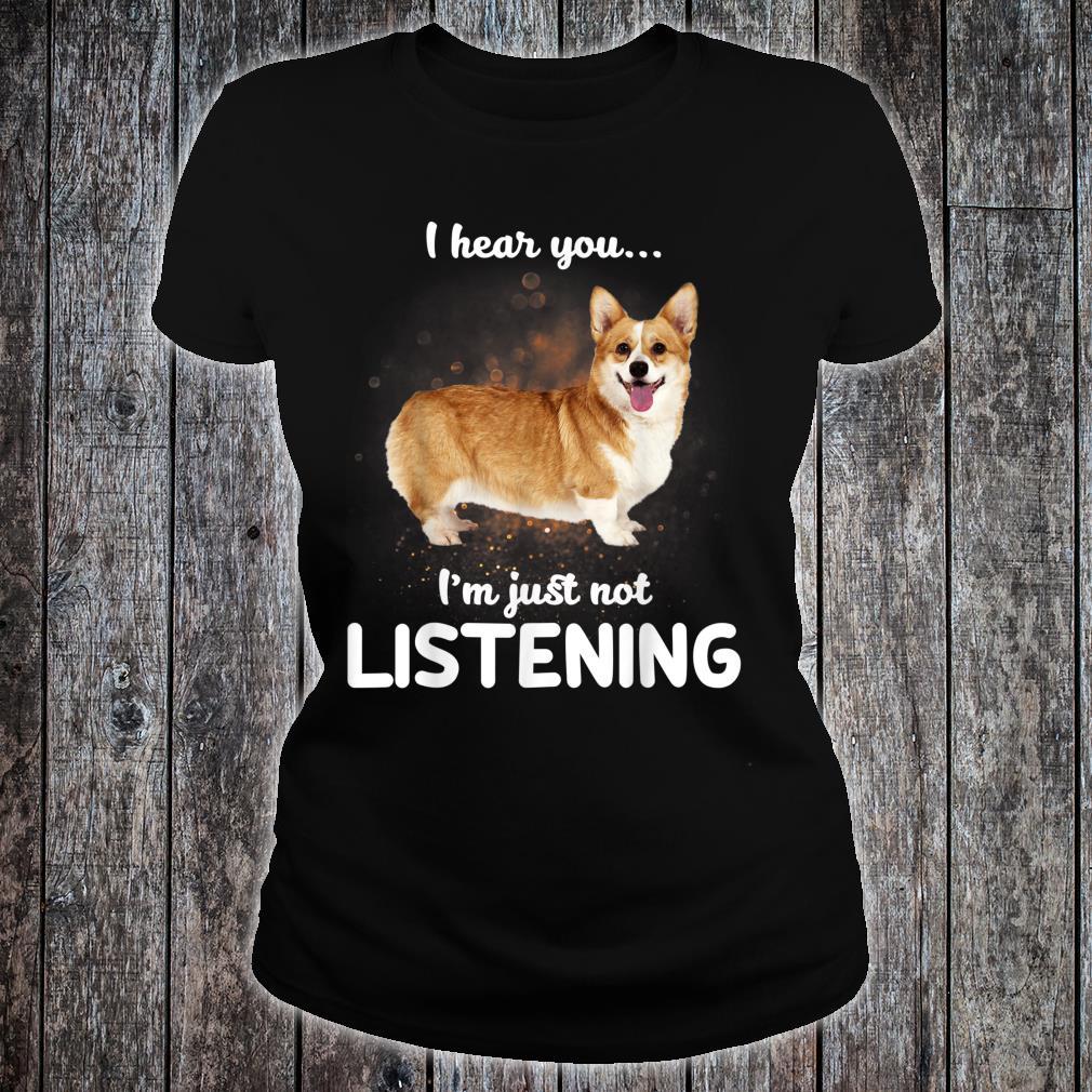 Cardigan Welsh Corgi I Hear You Not Listening Dog Shirt ladies tee