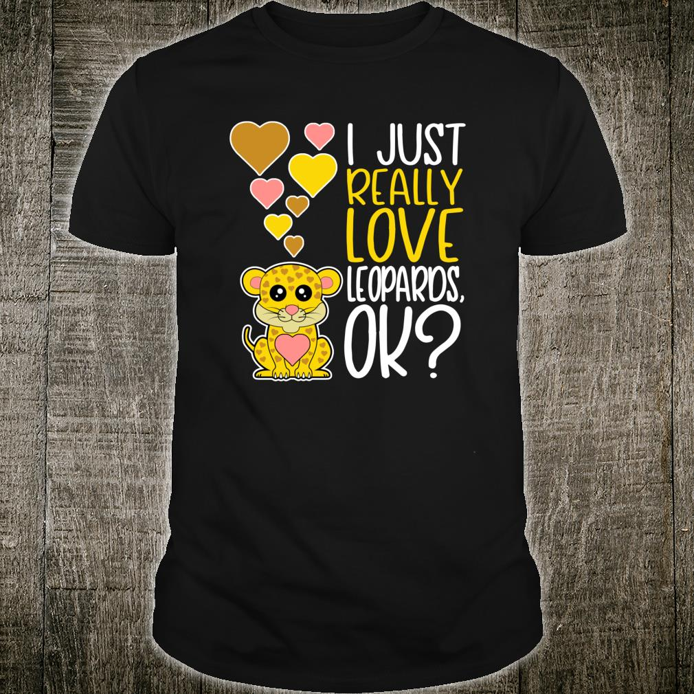 Cute Leopard I Just Really Love Leopards OK Shirt