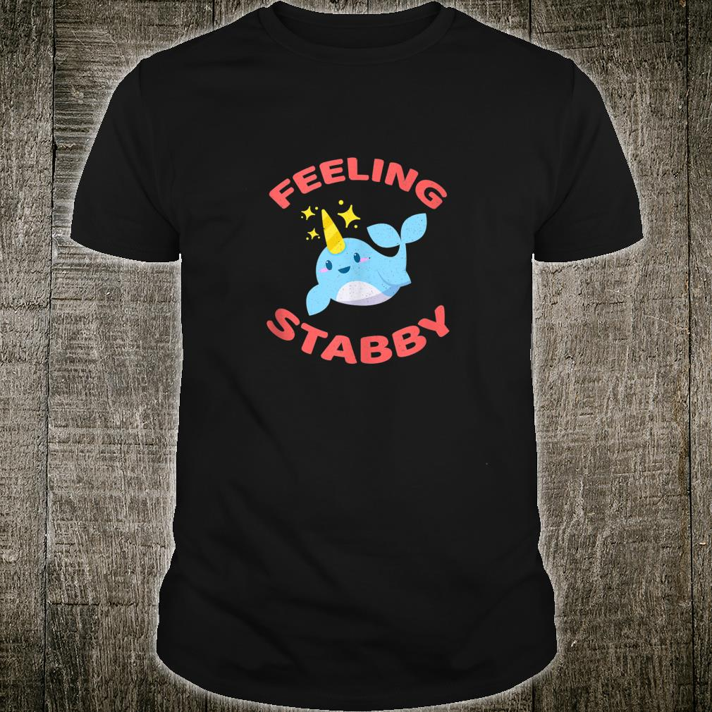 Funny Narwhal Feeling Stabby Unicorn Of The Sea Shirt