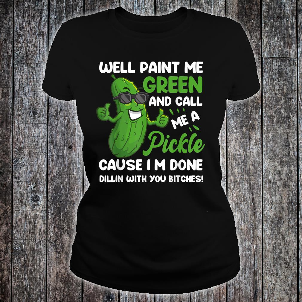 Funny Well Paint Me Green And Call Me A Pickle Bitches Shirt ladies tee