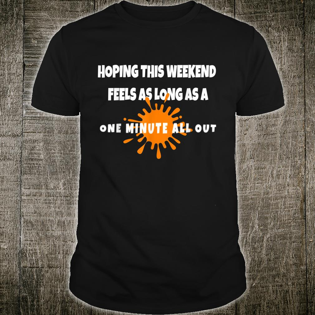 Hope this Weekend Feels As Long As A ONE MINUTE ALL OUT Shirt