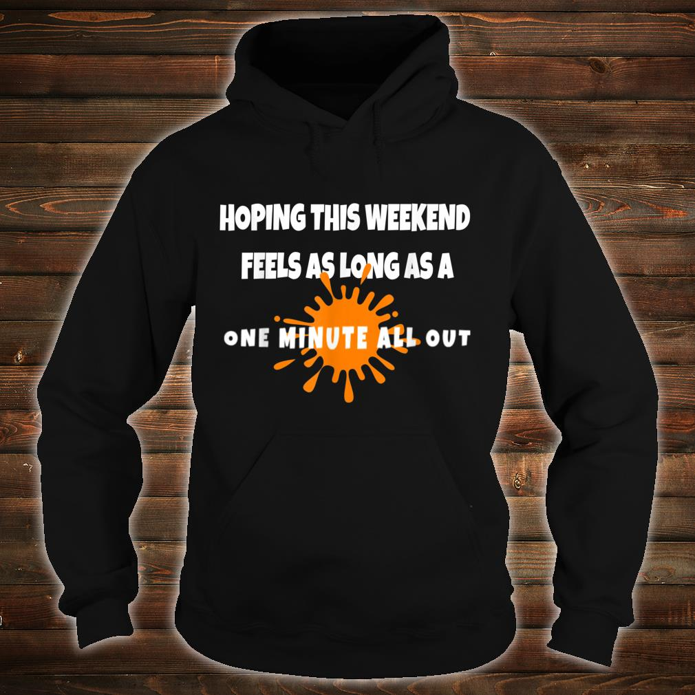 Hope this Weekend Feels As Long As A ONE MINUTE ALL OUT Shirt hoodie