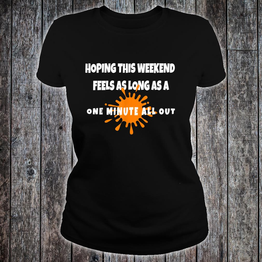 Hope this Weekend Feels As Long As A ONE MINUTE ALL OUT Shirt ladies tee