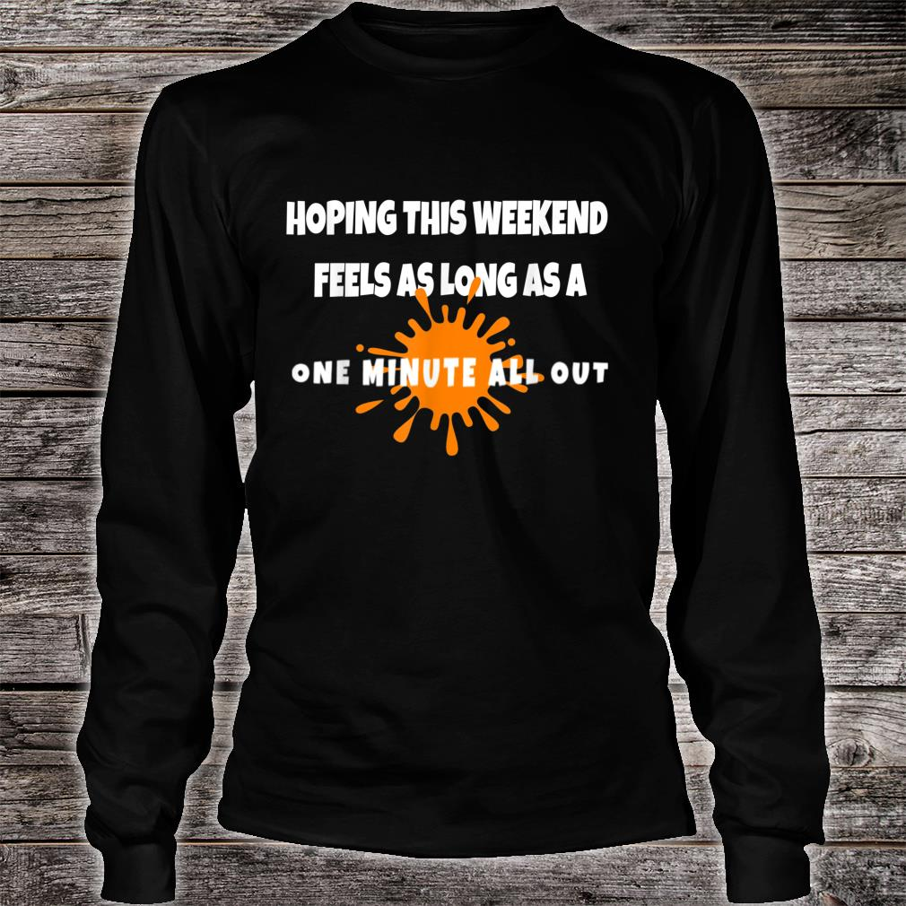Hope this Weekend Feels As Long As A ONE MINUTE ALL OUT Shirt long sleeved
