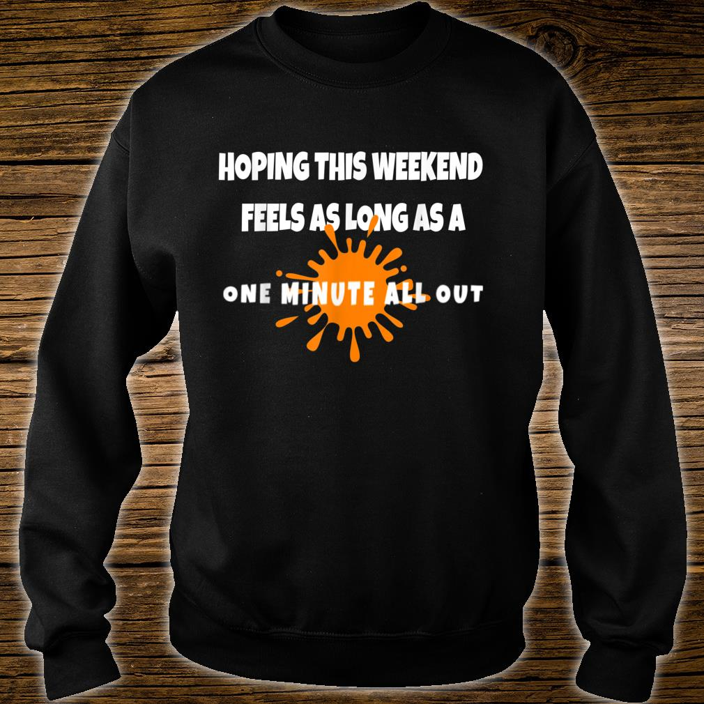 Hope this Weekend Feels As Long As A ONE MINUTE ALL OUT Shirt sweater