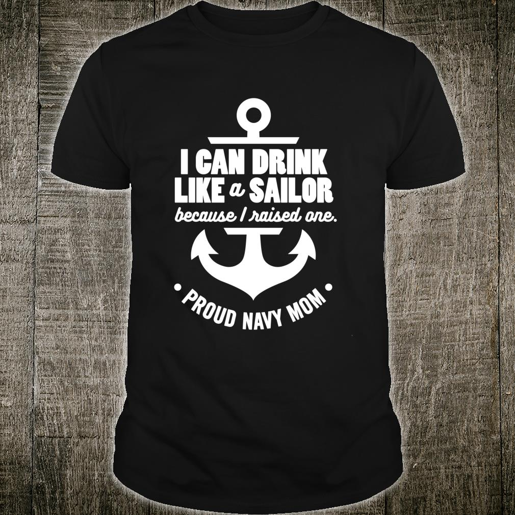 I Can Drink Like a Sailor Because I Raised One Navy Mom Shirt