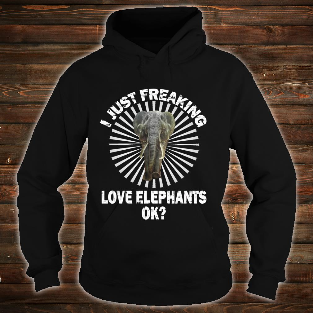 I Just Freaking Love Elephants OK For Friendss Shirt hoodie