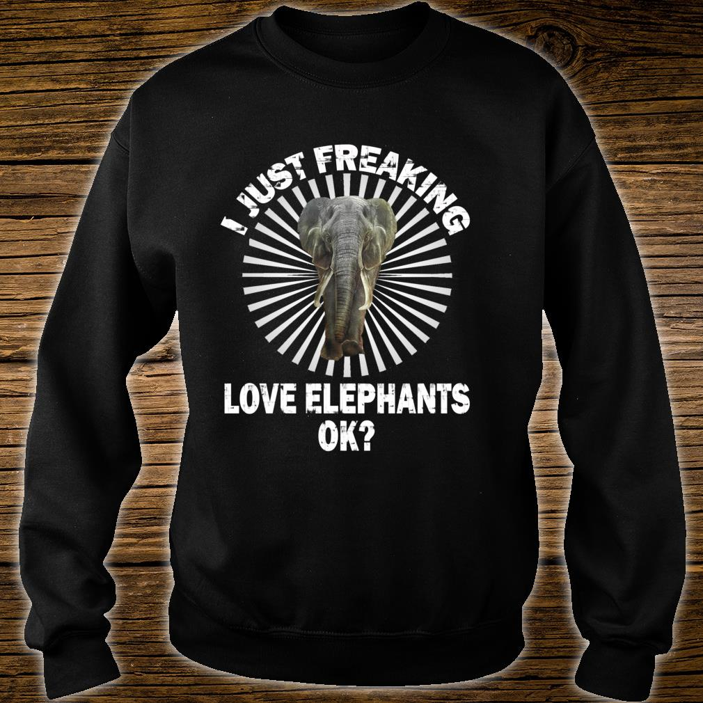 I Just Freaking Love Elephants OK For Friendss Shirt sweater