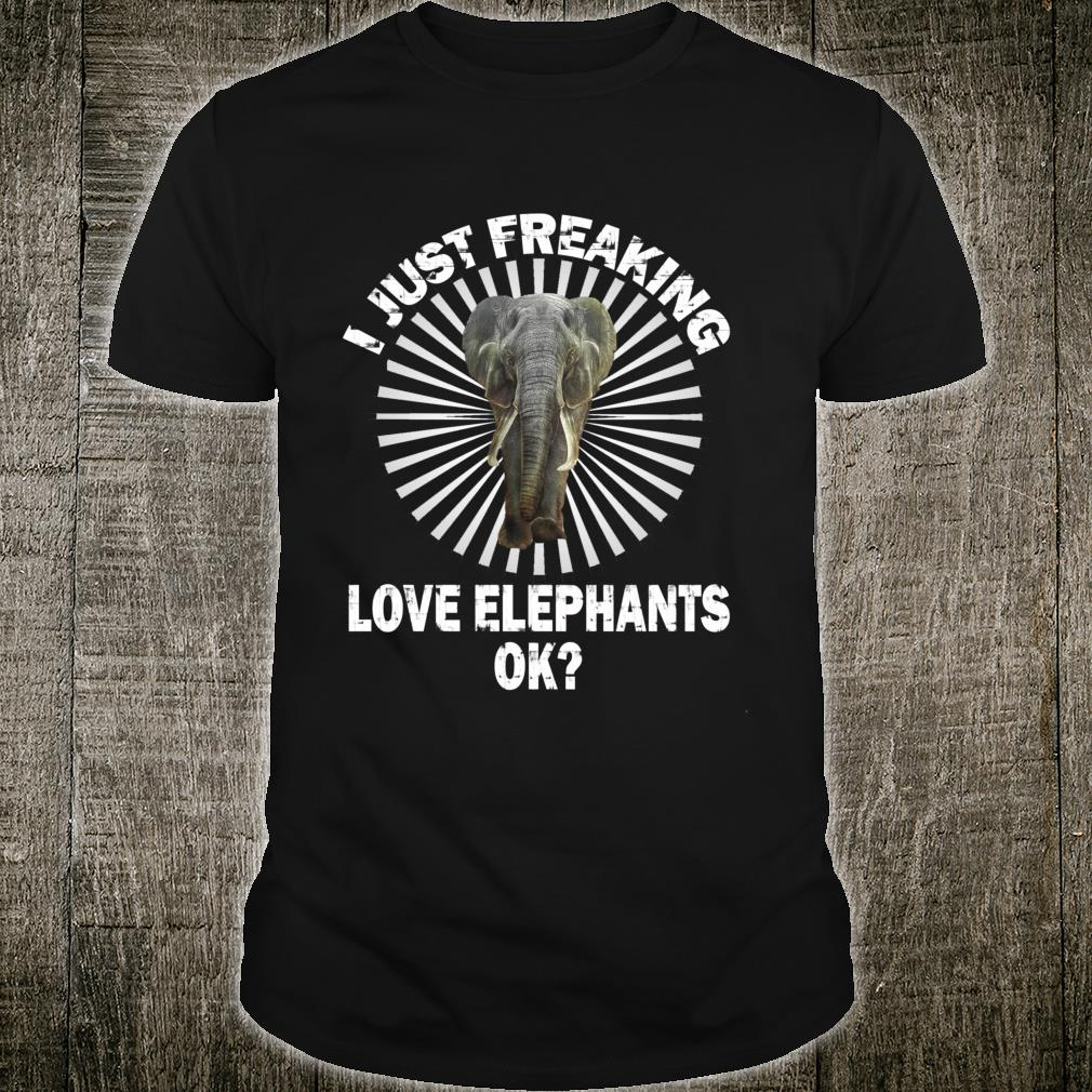 I Just Freaking Love Elephants OK For Friendss Shirt