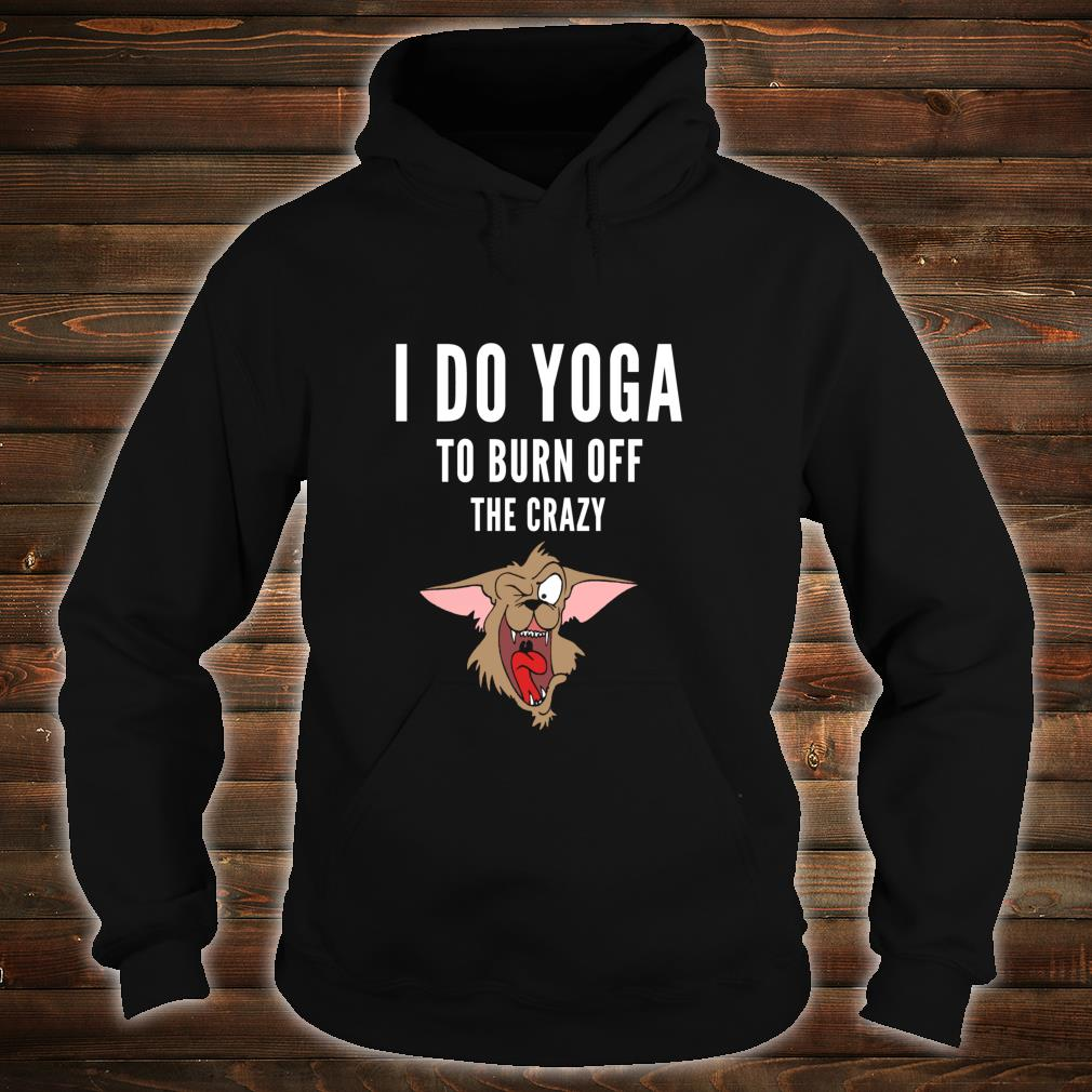I do yoga to burn off the crazy Shirt hoodie