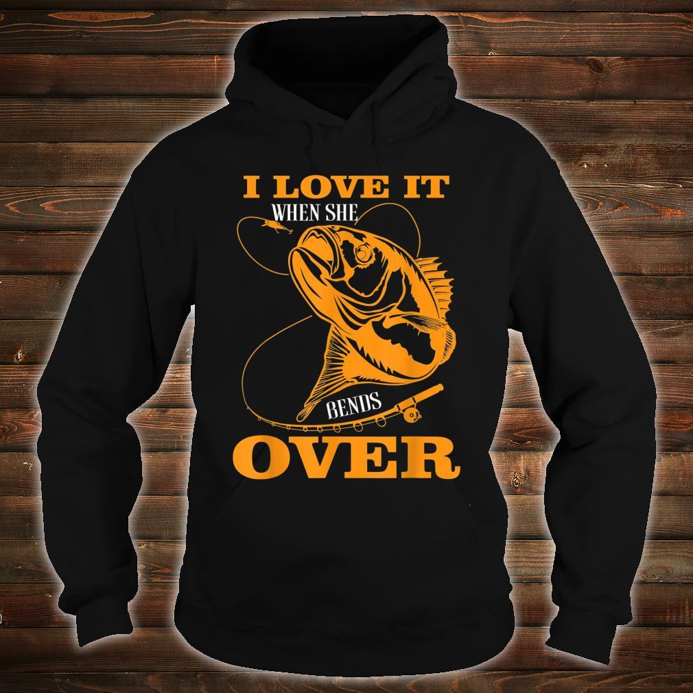 I love it when She Bends Over Fishing Rod Fisherman Shirt hoodie