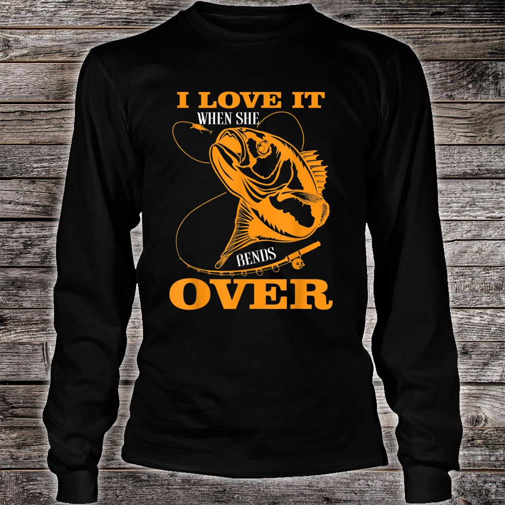 I love it when She Bends Over Fishing Rod Fisherman Shirt long sleeved