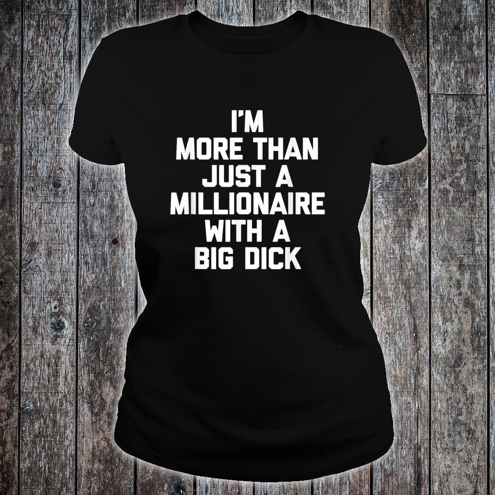 I'm More Than Just A Millionaire With A Big Dick's Shirt ladies tee