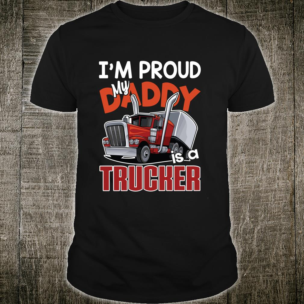 I'm Proud my Daddy is a Trucker driving Shirt
