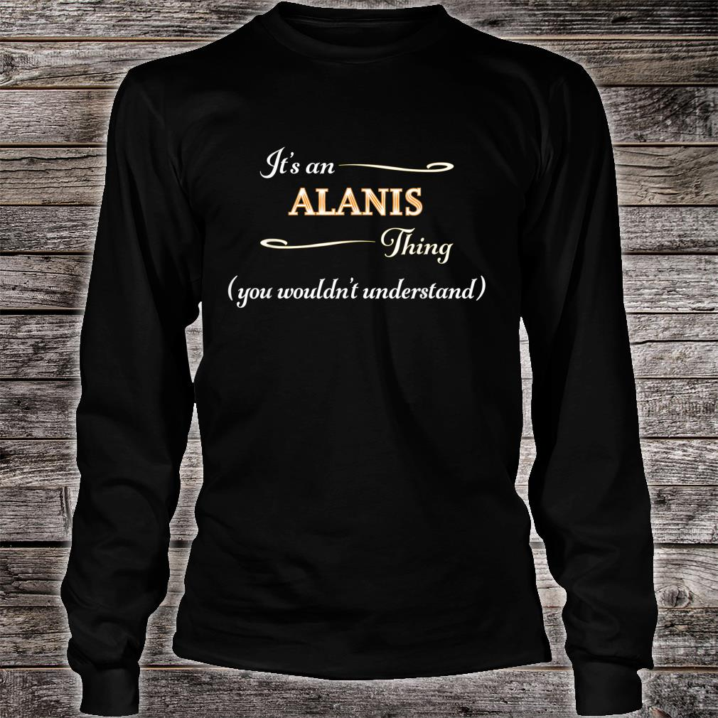 It's an ALANIS Thing You Wouldn't Understand Name Shirt long sleeved