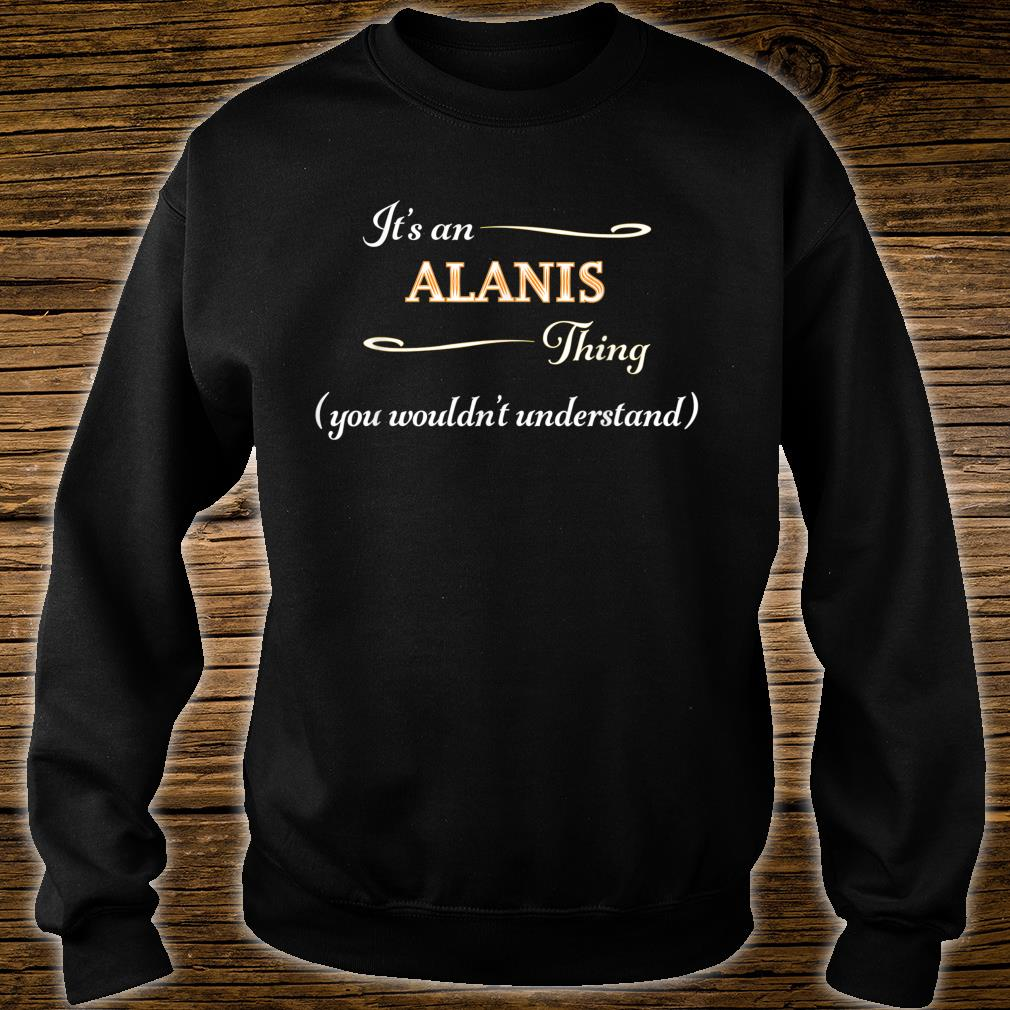 It's an ALANIS Thing You Wouldn't Understand Name Shirt sweater