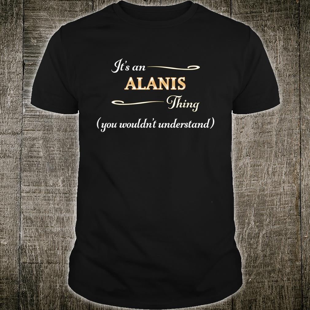It's an ALANIS Thing You Wouldn't Understand Name Shirt